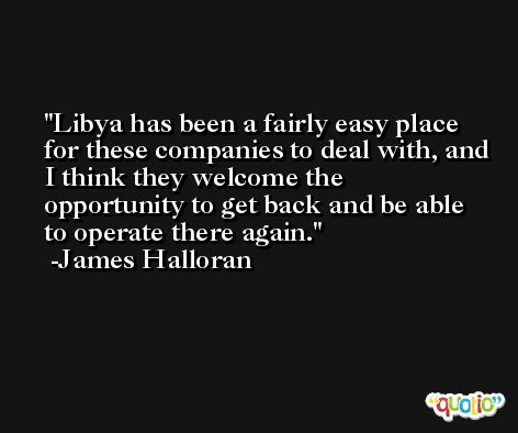 Libya has been a fairly easy place for these companies to deal with, and I think they welcome the opportunity to get back and be able to operate there again. -James Halloran