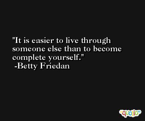 It is easier to live through someone else than to become complete yourself. -Betty Friedan