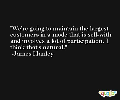 We're going to maintain the largest customers in a mode that is sell-with and involves a lot of participation. I think that's natural. -James Hanley