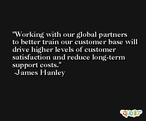 Working with our global partners to better train our customer base will drive higher levels of customer satisfaction and reduce long-term support costs. -James Hanley