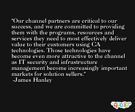 Our channel partners are critical to our success, and we are committed to providing them with the programs, resources and services they need to most effectively deliver value to their customers using CA technologies. Those technologies have become even more attractive to the channel as IT security and infrastructure management become increasingly important markets for solution sellers. -James Hanley