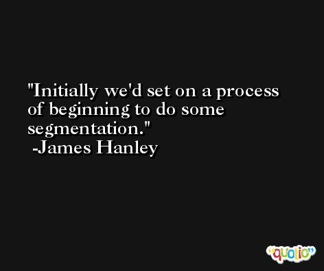 Initially we'd set on a process of beginning to do some segmentation. -James Hanley
