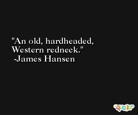 An old, hardheaded, Western redneck. -James Hansen