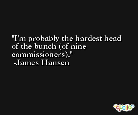 I'm probably the hardest head of the bunch (of nine commissioners). -James Hansen