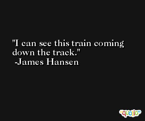 I can see this train coming down the track. -James Hansen