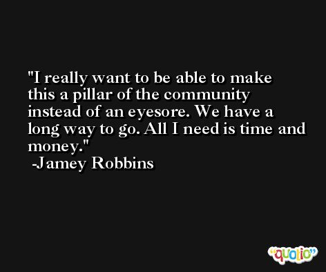 I really want to be able to make this a pillar of the community instead of an eyesore. We have a long way to go. All I need is time and money. -Jamey Robbins