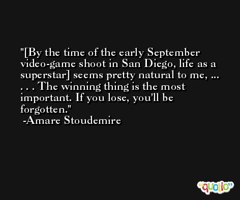 [By the time of the early September video-game shoot in San Diego, life as a superstar] seems pretty natural to me, ...  . . . The winning thing is the most important. If you lose, you'll be forgotten. -Amare Stoudemire
