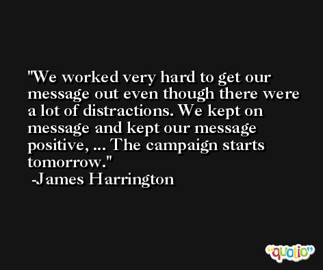 We worked very hard to get our message out even though there were a lot of distractions. We kept on message and kept our message positive, ... The campaign starts tomorrow. -James Harrington