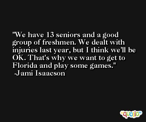 We have 13 seniors and a good group of freshmen. We dealt with injuries last year, but I think we'll be OK. That's why we want to get to Florida and play some games. -Jami Isaacson