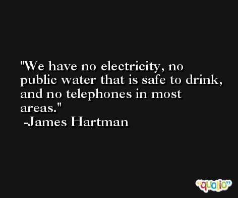 We have no electricity, no public water that is safe to drink, and no telephones in most areas. -James Hartman