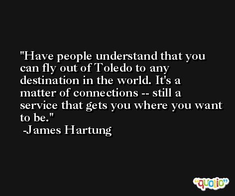 Have people understand that you can fly out of Toledo to any destination in the world. It's a matter of connections -- still a service that gets you where you want to be. -James Hartung