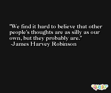 We find it hard to believe that other people's thoughts are as silly as our own, but they probably are. -James Harvey Robinson