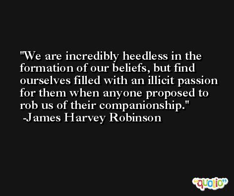 We are incredibly heedless in the formation of our beliefs, but find ourselves filled with an illicit passion for them when anyone proposed to rob us of their companionship. -James Harvey Robinson