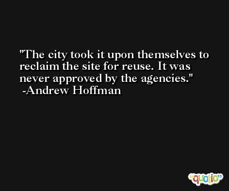 The city took it upon themselves to reclaim the site for reuse. It was never approved by the agencies. -Andrew Hoffman