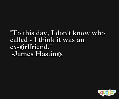 To this day, I don't know who called - I think it was an ex-girlfriend. -James Hastings