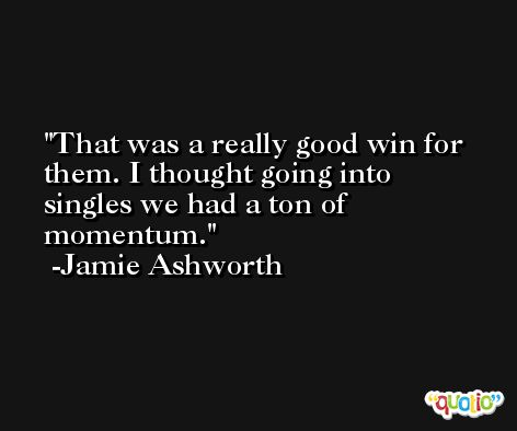 That was a really good win for them. I thought going into singles we had a ton of momentum. -Jamie Ashworth