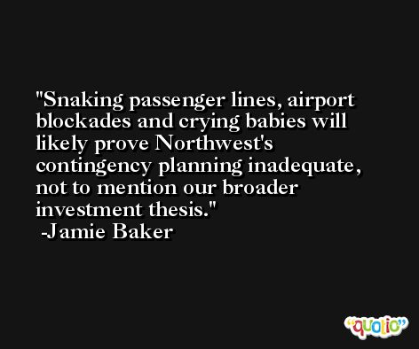 Snaking passenger lines, airport blockades and crying babies will likely prove Northwest's contingency planning inadequate, not to mention our broader investment thesis. -Jamie Baker