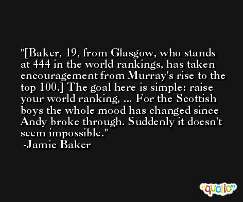 [Baker, 19, from Glasgow, who stands at 444 in the world rankings, has taken encouragement from Murray's rise to the top 100.] The goal here is simple: raise your world ranking, ... For the Scottish boys the whole mood has changed since Andy broke through. Suddenly it doesn't seem impossible. -Jamie Baker