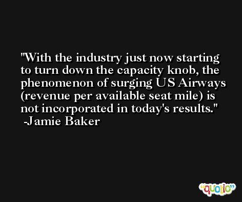With the industry just now starting to turn down the capacity knob, the phenomenon of surging US Airways (revenue per available seat mile) is not incorporated in today's results. -Jamie Baker