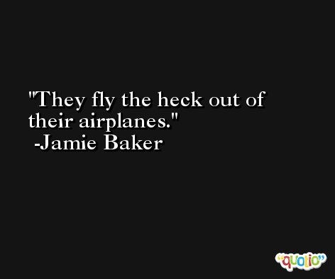 They fly the heck out of their airplanes. -Jamie Baker
