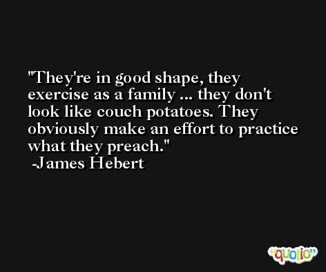 They're in good shape, they exercise as a family ... they don't look like couch potatoes. They obviously make an effort to practice what they preach. -James Hebert