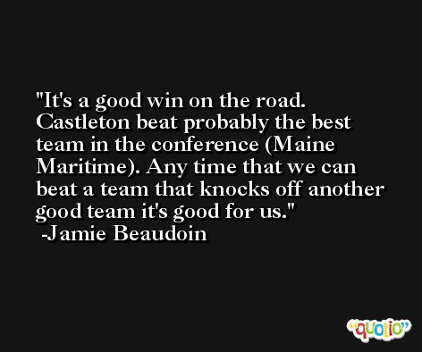 It's a good win on the road. Castleton beat probably the best team in the conference (Maine Maritime). Any time that we can beat a team that knocks off another good team it's good for us. -Jamie Beaudoin
