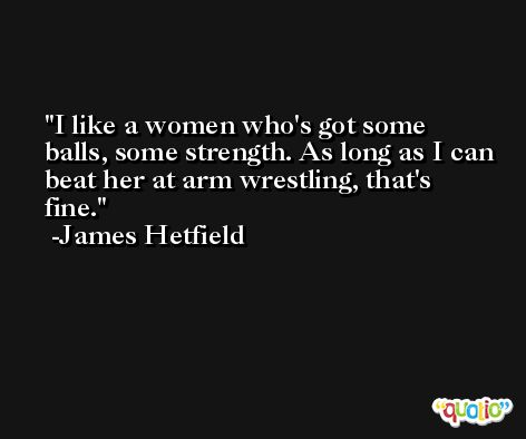 I like a women who's got some balls, some strength. As long as I can beat her at arm wrestling, that's fine. -James Hetfield