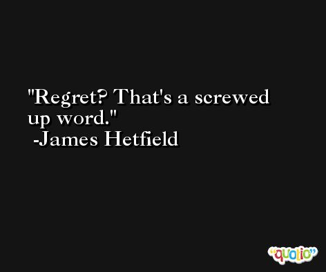Regret? That's a screwed up word. -James Hetfield