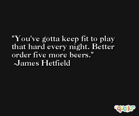 You've gotta keep fit to play that hard every night. Better order five more beers. -James Hetfield