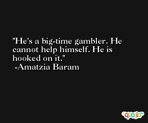 He's a big-time gambler. He cannot help himself. He is hooked on it. -Amatzia Baram