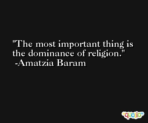 The most important thing is the dominance of religion. -Amatzia Baram
