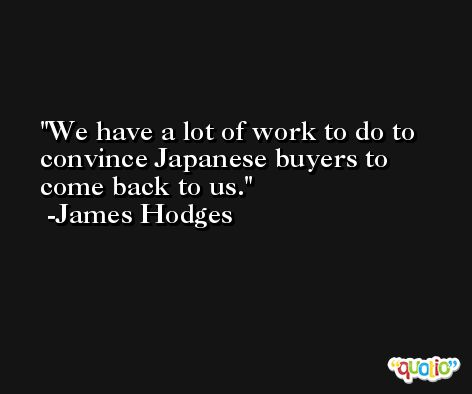 We have a lot of work to do to convince Japanese buyers to come back to us. -James Hodges