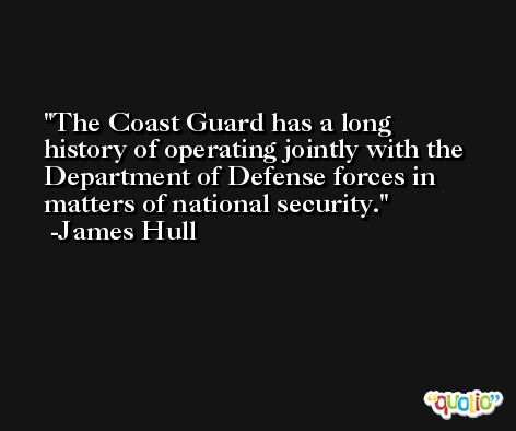 The Coast Guard has a long history of operating jointly with the Department of Defense forces in matters of national security. -James Hull