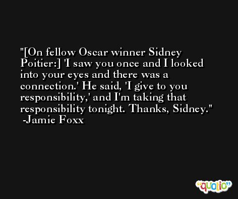 [On fellow Oscar winner Sidney Poitier:] 'I saw you once and I looked into your eyes and there was a connection.' He said, 'I give to you responsibility,' and I'm taking that responsibility tonight. Thanks, Sidney. -Jamie Foxx