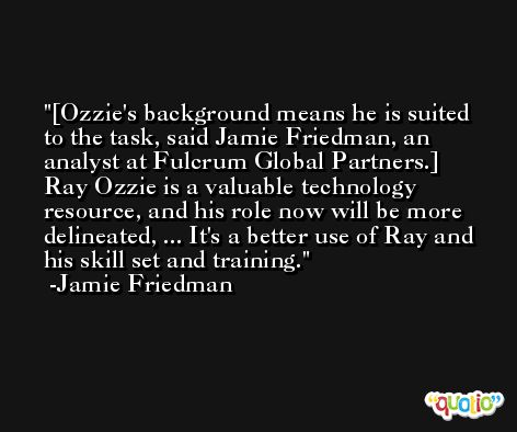 [Ozzie's background means he is suited to the task, said Jamie Friedman, an analyst at Fulcrum Global Partners.] Ray Ozzie is a valuable technology resource, and his role now will be more delineated, ... It's a better use of Ray and his skill set and training. -Jamie Friedman
