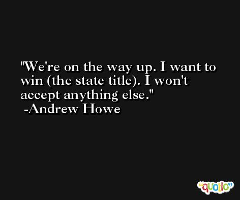 We're on the way up. I want to win (the state title). I won't accept anything else. -Andrew Howe