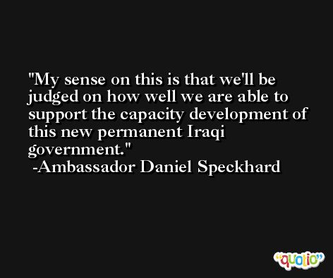 My sense on this is that we'll be judged on how well we are able to support the capacity development of this new permanent Iraqi government. -Ambassador Daniel Speckhard