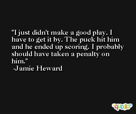 I just didn't make a good play. I have to get it by. The puck hit him and he ended up scoring. I probably should have taken a penalty on him. -Jamie Heward