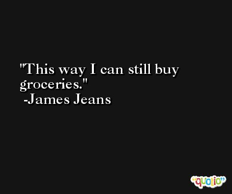 This way I can still buy groceries. -James Jeans