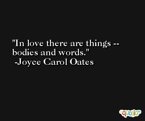 In love there are things -- bodies and words. -Joyce Carol Oates