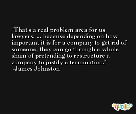 That's a real problem area for us lawyers, ... because depending on how important it is for a company to get rid of someone, they can go through a whole sham of pretending to restructure a company to justify a termination. -James Johnston