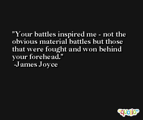 Your battles inspired me - not the obvious material battles but those that were fought and won behind your forehead. -James Joyce