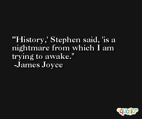 'History,' Stephen said, 'is a nightmare from which I am trying to awake. -James Joyce