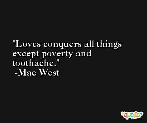Loves conquers all things except poverty and toothache. -Mae West
