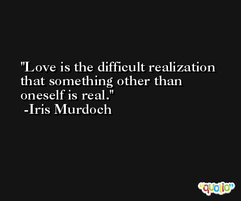Love is the difficult realization that something other than oneself is real. -Iris Murdoch