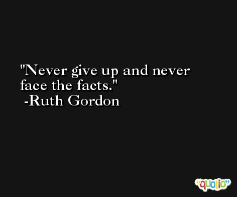 Never give up and never face the facts. -Ruth Gordon