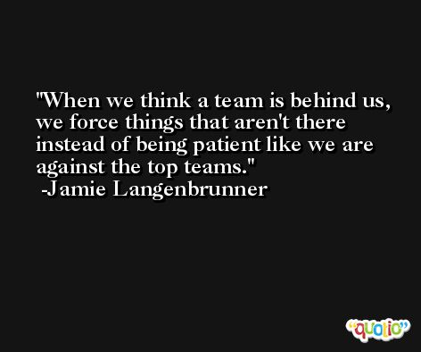 When we think a team is behind us, we force things that aren't there instead of being patient like we are against the top teams. -Jamie Langenbrunner