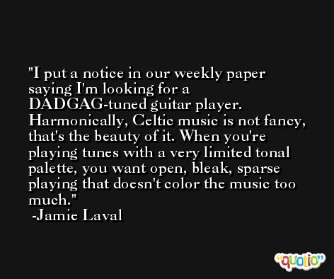 I put a notice in our weekly paper saying I'm looking for a DADGAG-tuned guitar player. Harmonically, Celtic music is not fancy, that's the beauty of it. When you're playing tunes with a very limited tonal palette, you want open, bleak, sparse playing that doesn't color the music too much. -Jamie Laval