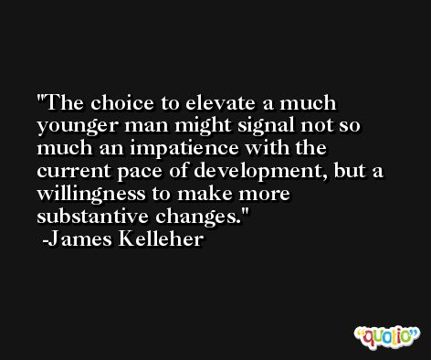 The choice to elevate a much younger man might signal not so much an impatience with the current pace of development, but a willingness to make more substantive changes. -James Kelleher