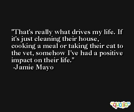 That's really what drives my life. If it's just cleaning their house, cooking a meal or taking their cat to the vet, somehow I've had a positive impact on their life. -Jamie Mayo